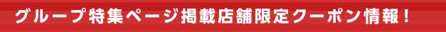 グループ特集ページ掲載店舗限定クーポン情報!